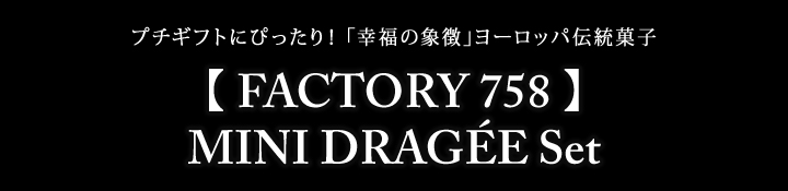 【 FACTORY 758 】MINI DRAGÉE