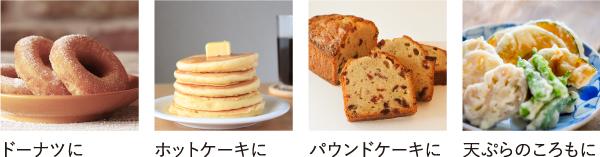 ドーナツに、ホットケーキに、パウンドケーキに、天ぷらころもに